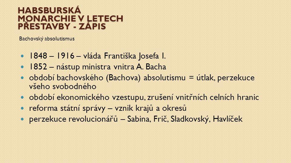 HABSBURSKÁ MONARCHIE V LETECH PŘESTAVBY - ZÁPIS Bachovský absolutismus 1848 – 1916 – vláda Františka Josefa I. 1852 – nástup ministra vnitra A. Bacha