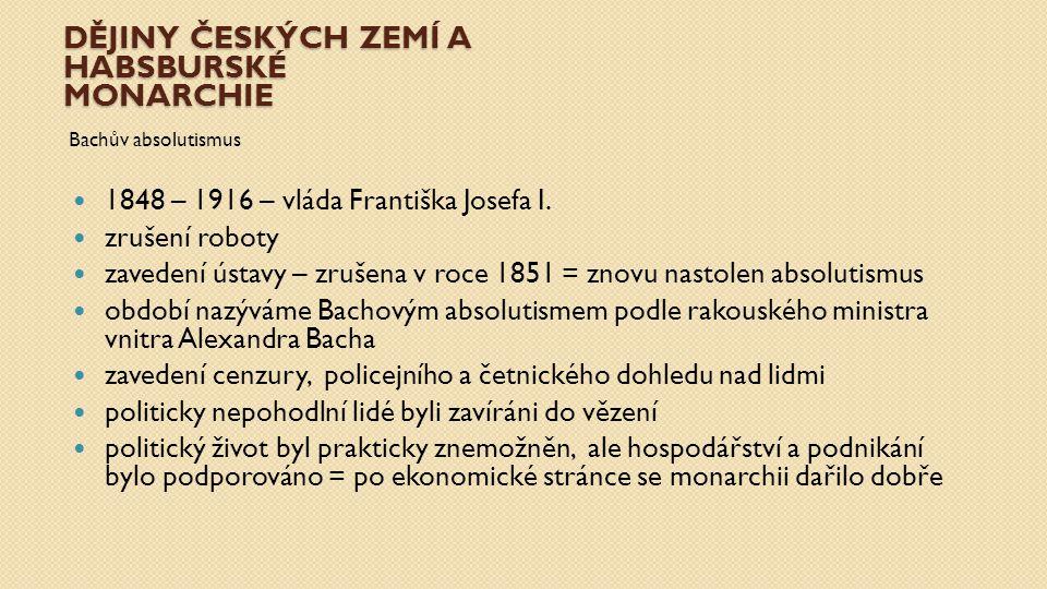 DĚJINY ČESKÝCH ZEMÍ A HABSBURSKÉ MONARCHIE Krymská válka 1853-1856 zhoršení vztahů mezi Rakouskem a Ruskem květen 1853 - Rusové obsadili Moldávii a Valašsko říjen 1853 - Turecko vyhlásilo válku Rusku březen 1854 - Francie a Velká Británie vyhlásily válku Rusku září 1854 - Spojenci vyhráli bitvu na řece Alměbitvu na řece Almě říjen 1854 - Obléhání Sevastopolu; bitva u Balaklavy a útok britské lehké jízdybitva u Balaklavy listopad 1854 - Rusové utrpěli těžkou porážku u Inkermanuporážku u Inkermanu září 1855 - Pád Sevastopolu (bitva na řece Čorna)bitva na řece Čorna únor 1856 - Ukončení bojů březen 1856 - Podepsání Pařížské smlouvyPařížské smlouvy důsledkem prohrané války byly vnitrostátní problémy v Rakousku