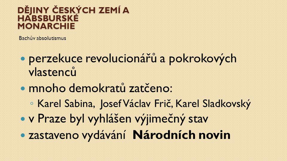 DĚJINY ČESKÝCH ZEMÍ A HABSBURSKÉ MONARCHIE Bachův absolutismus perzekuce revolucionářů a pokrokových vlastenců mnoho demokratů zatčeno: ◦ Karel Sabina