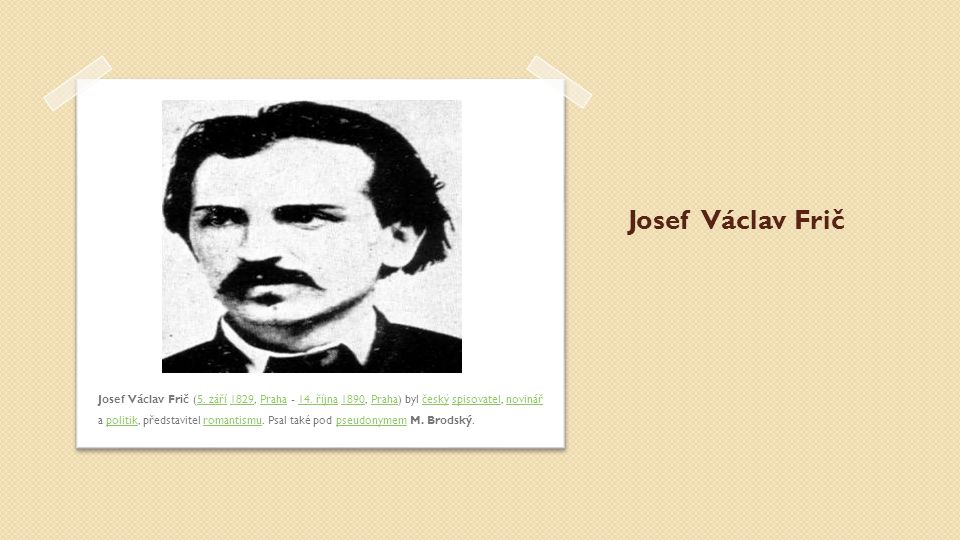 Josef Václav Frič Josef Václav Frič (5. září 1829, Praha - 14. října 1890, Praha) byl český spisovatel, novinář a politik, představitel romantismu. Ps