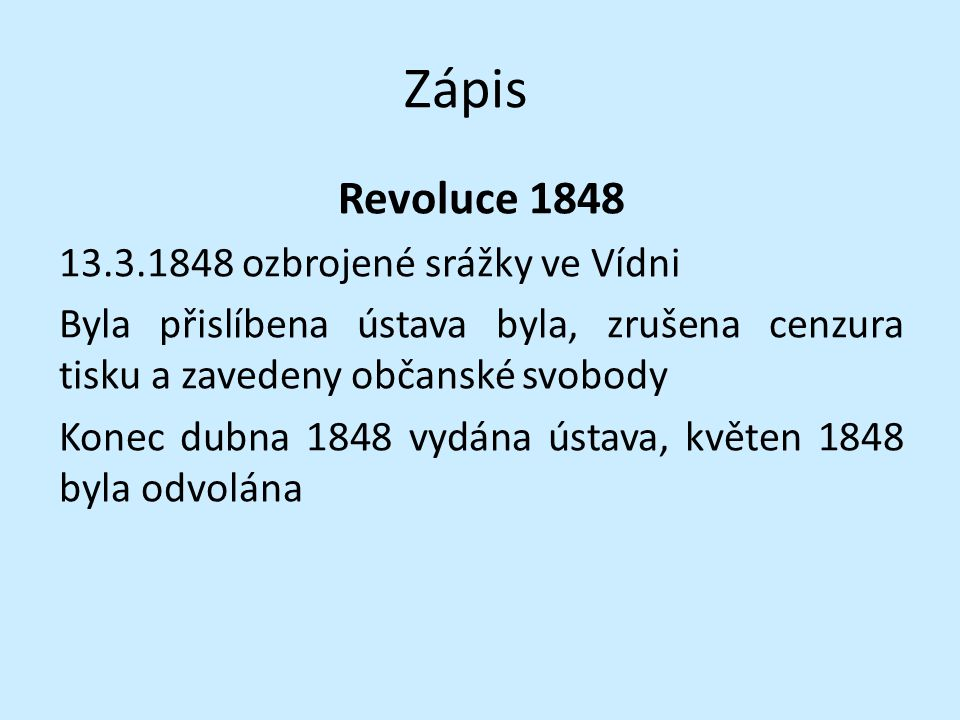 Zápis Revoluce 1848 13.3.1848 ozbrojené srážky ve Vídni Byla přislíbena ústava byla, zrušena cenzura tisku a zavedeny občanské svobody Konec dubna 1848 vydána ústava, květen 1848 byla odvolána
