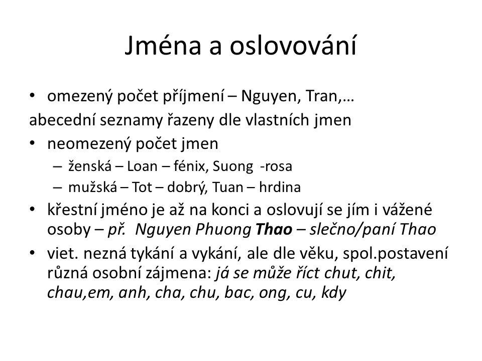Jména a oslovování omezený počet příjmení – Nguyen, Tran,… abecední seznamy řazeny dle vlastních jmen neomezený počet jmen – ženská – Loan – fénix, Suong -rosa – mužská – Tot – dobrý, Tuan – hrdina křestní jméno je až na konci a oslovují se jím i vážené osoby – př.