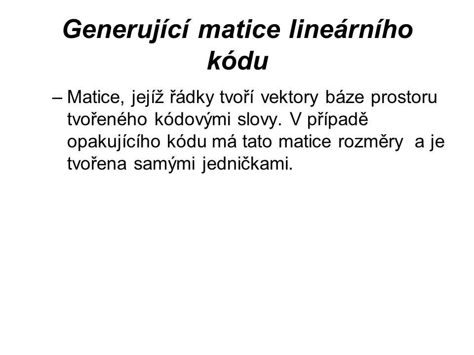 Generující matice lineárního kódu –Matice, jejíž řádky tvoří vektory báze prostoru tvořeného kódovými slovy. V případě opakujícího kódu má tato matice