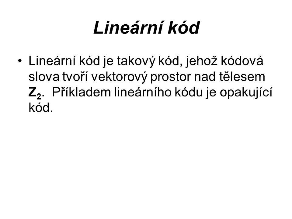 Lineární kód Lineární kód je takový kód, jehož kódová slova tvoří vektorový prostor nad tělesem Z 2. Příkladem lineárního kódu je opakující kód.