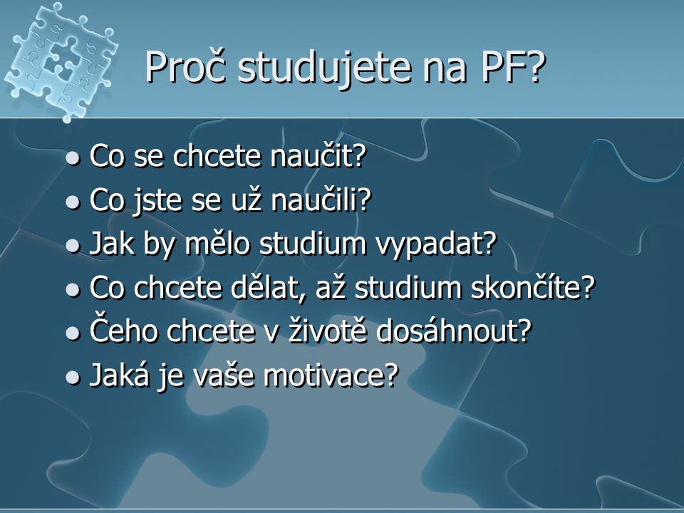 Proč studujete na PF? Co se chcete naučit? Co jste se už naučili? Jak by mělo studium vypadat? Co chcete dělat, až studium skončíte? Čeho chcete v živ