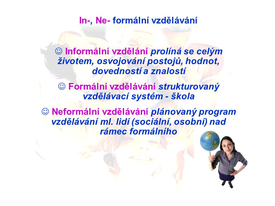 In-, Ne- formální vzdělávání Informální vzdělání prolíná se celým životem, osvojování postojů, hodnot, dovedností a znalostí Formální vzdělávání struk