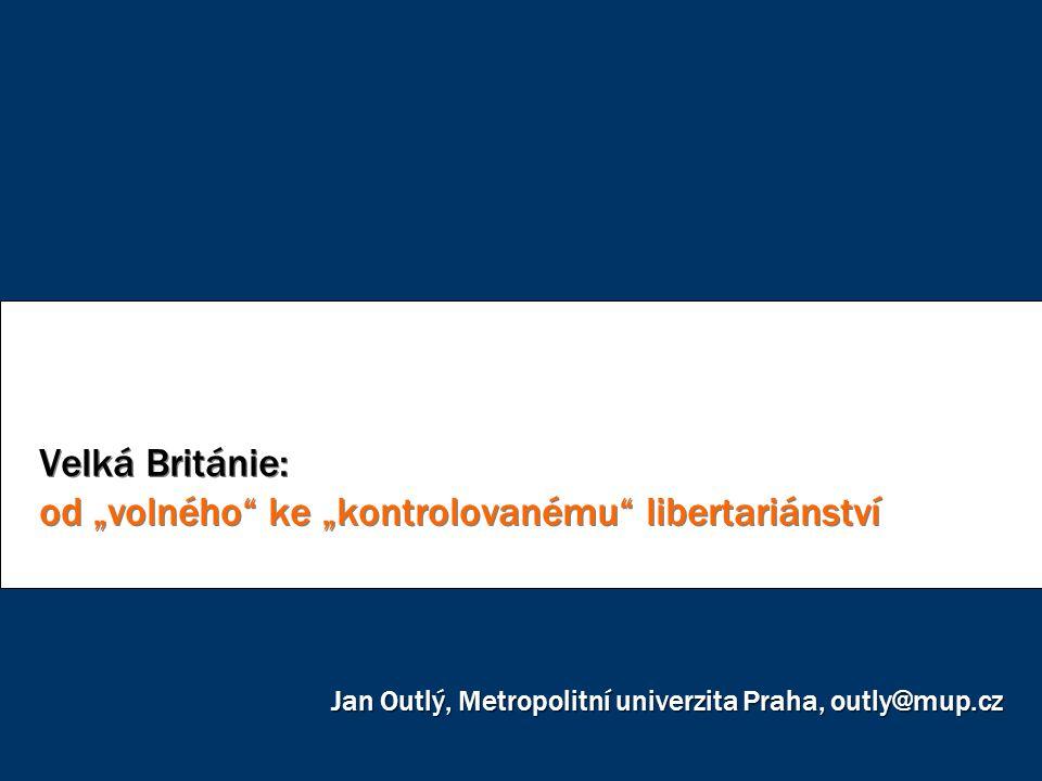"""Velká Británie: od """"volného"""" ke """"kontrolovanému"""" libertariánství Jan Outlý, Metropolitní univerzita Praha, outly@mup.cz"""