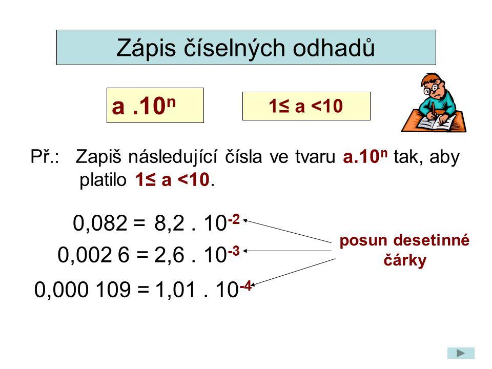 Př.: Zapiš následující čísla ve tvaru a.10 n tak, aby platilo 1≤ a <10. a.10 n 1≤ a <10 0,082 =8,2. 10 -2 0,002 6 =2,6. 10 -3 0,000 109 =1,01. 10 -4 Z