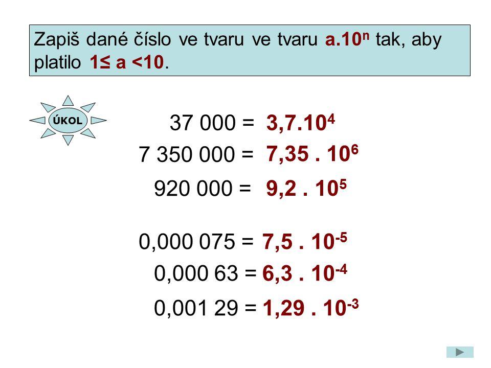 37 000 =3,7.10 4 7 350 000 = 7,35. 10 6 920 000 = 9,2. 10 5 Zapiš dané číslo ve tvaru ve tvaru a.10 n tak, aby platilo 1≤ a <10. 0,000 075 =7,5. 10 -5