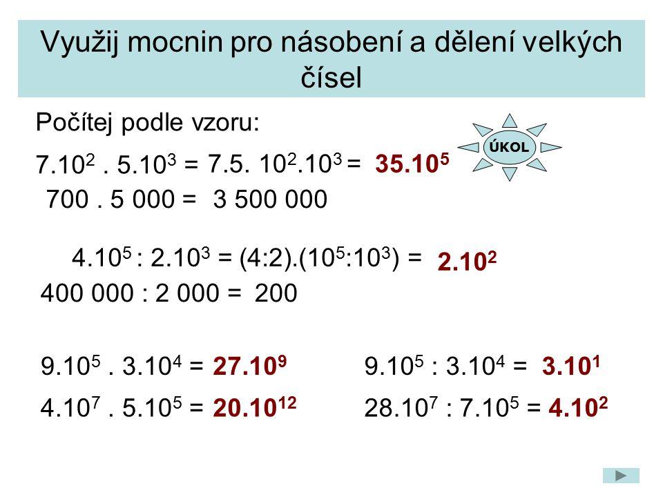 Využij mocnin pro násobení a dělení velkých čísel 35.10 5 700. 5 000 = 4.10 5 : 2.10 3 = 9.10 5. 3.10 4 = Počítej podle vzoru: 7.10 2. 5.10 3 = 7.5. 1