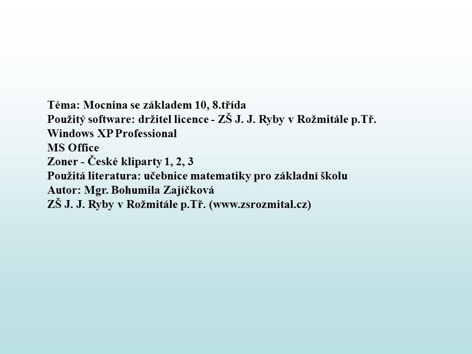 Téma: Mocnina se základem 10, 8.třída Použitý software: držitel licence - ZŠ J. J. Ryby v Rožmitále p.Tř. Windows XP Professional MS Office Zoner - Če