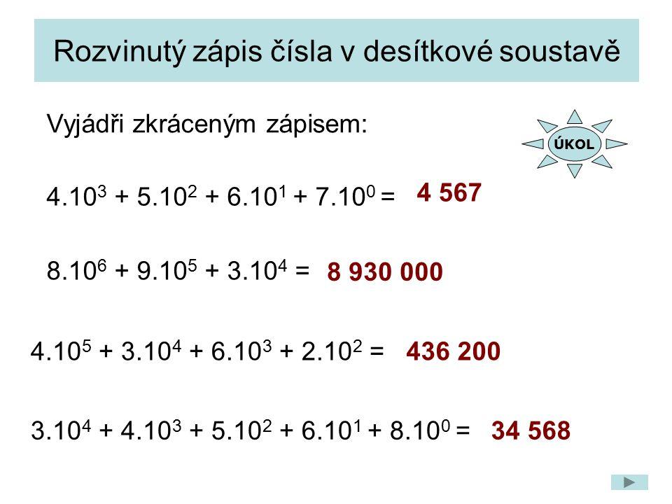 Rozvinutý zápis čísla v desítkové soustavě 4 567 8 930 000 436 200 34 568 4.10 3 + 5.10 2 + 6.10 1 + 7.10 0 = 4.10 5 + 3.10 4 + 6.10 3 + 2.10 2 = 8.10 6 + 9.10 5 + 3.10 4 = 3.10 4 + 4.10 3 + 5.10 2 + 6.10 1 + 8.10 0 = Vyjádři zkráceným zápisem: ÚKOL