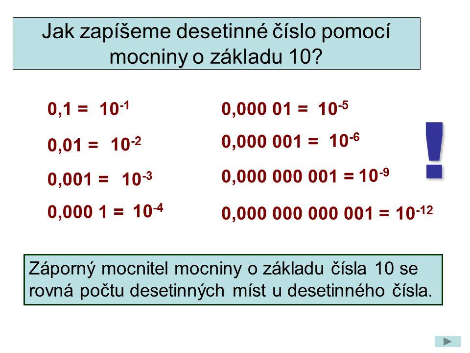 0,01 = 0,1 = 0,001 = Jak zapíšeme desetinné číslo pomocí mocniny o základu 10? 0,000 1 = 0,000 01 = 0,000 001 = Záporný mocnitel mocniny o základu čís