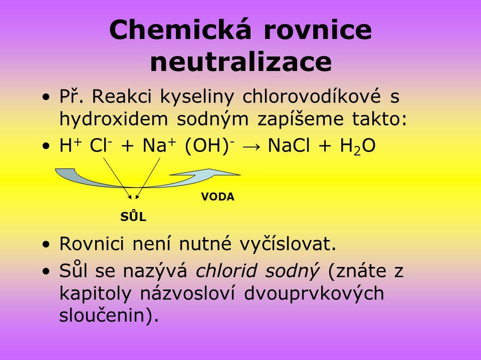Chemická rovnice neutralizace Př. Reakci kyseliny chlorovodíkové s hydroxidem sodným zapíšeme takto: H + Cl - + Na + (OH) - → NaCl + H 2 O VODA SŮL Ro