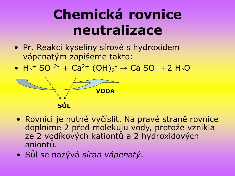 Chemická rovnice neutralizace Př. Reakci kyseliny sírové s hydroxidem vápenatým zapíšeme takto: H 2 + SO 4 2- + Ca 2+ (OH) 2 - → Ca SO 4 +2 H 2 O SŮL