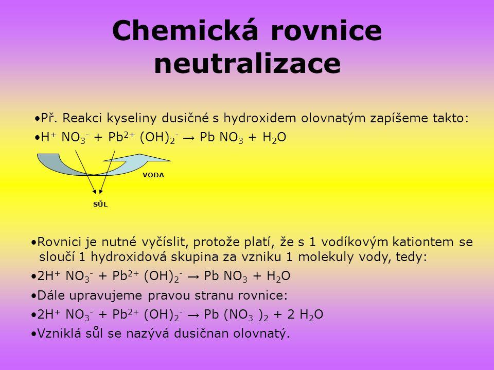Chemická rovnice neutralizace SŮL VODA Př. Reakci kyseliny dusičné s hydroxidem olovnatým zapíšeme takto: H + NO 3 - + Pb 2+ (OH) 2 - → Pb NO 3 + H 2