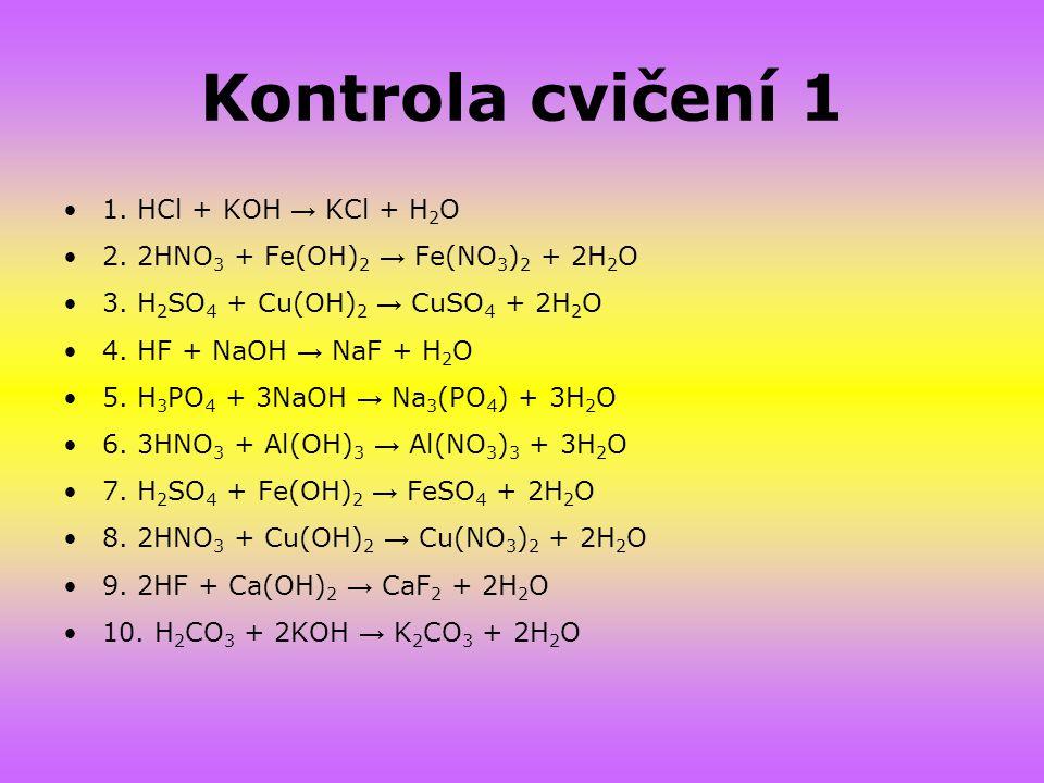 Kontrola cvičení 1 1. HCl + KOH → KCl + H 2 O 2. 2HNO 3 + Fe(OH) 2 → Fe(NO 3 ) 2 + 2H 2 O 3. H 2 SO 4 + Cu(OH) 2 → CuSO 4 + 2H 2 O 4. HF + NaOH → NaF