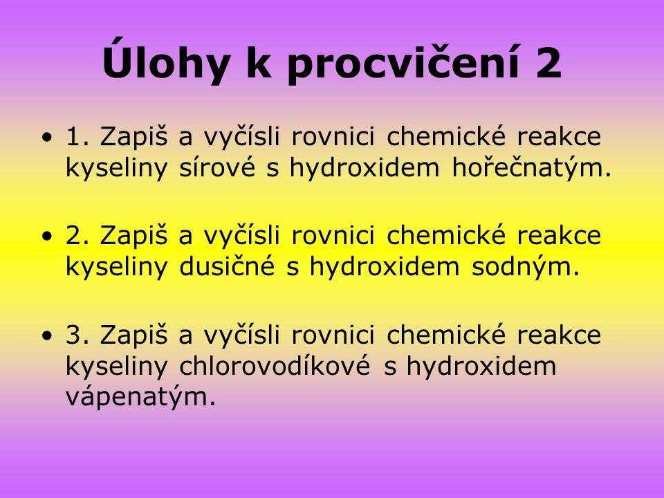 Úlohy k procvičení 2 1. Zapiš a vyčísli rovnici chemické reakce kyseliny sírové s hydroxidem hořečnatým. 2. Zapiš a vyčísli rovnici chemické reakce ky