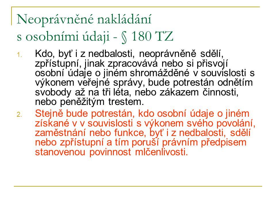 Neoprávněné nakládání s osobními údaji - § 180 TZ 1. Kdo, byť i z nedbalosti, neoprávněně sdělí, zpřístupní, jinak zpracovává nebo si přisvojí osobní