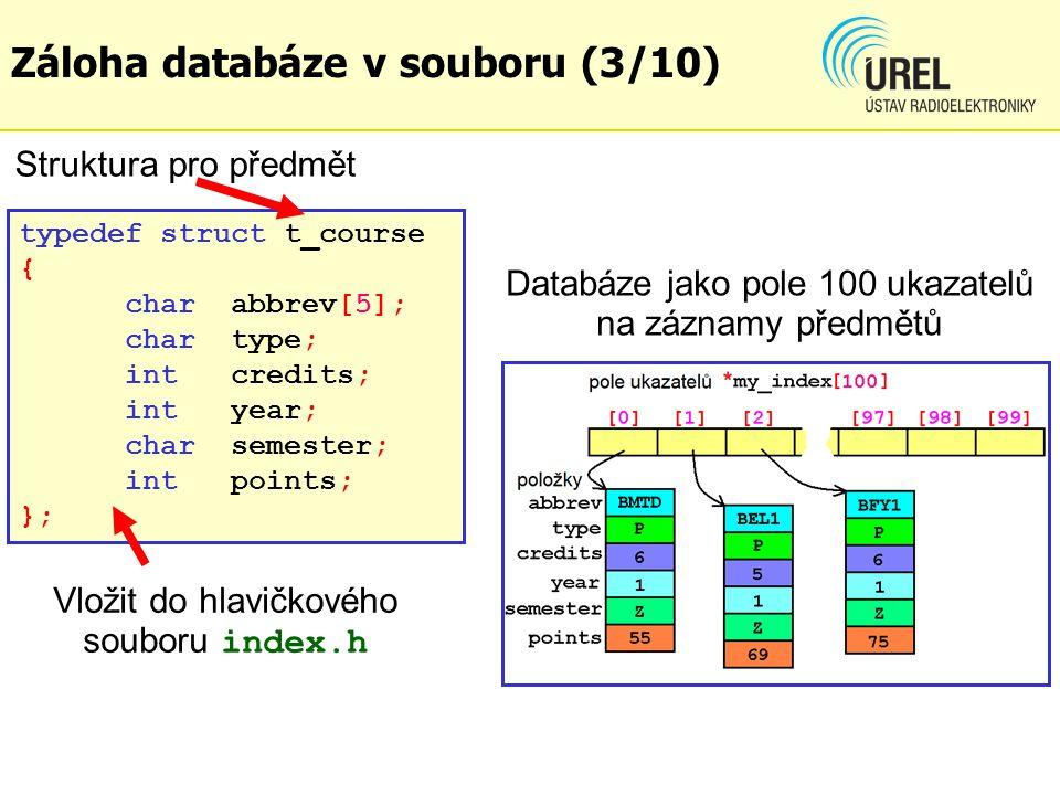typedef struct t_course { charabbrev[5]; chartype; intcredits; intyear; charsemester; intpoints; }; Struktura pro předmět Vložit do hlavičkového souboru index.h Záloha databáze v souboru (3/10) Databáze jako pole 100 ukazatelů na záznamy předmětů