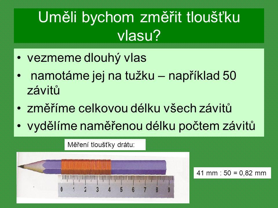 Uměli bychom změřit tloušťku vlasu? vezmeme dlouhý vlas namotáme jej na tužku – například 50 závitů změříme celkovou délku všech závitů vydělíme naměř