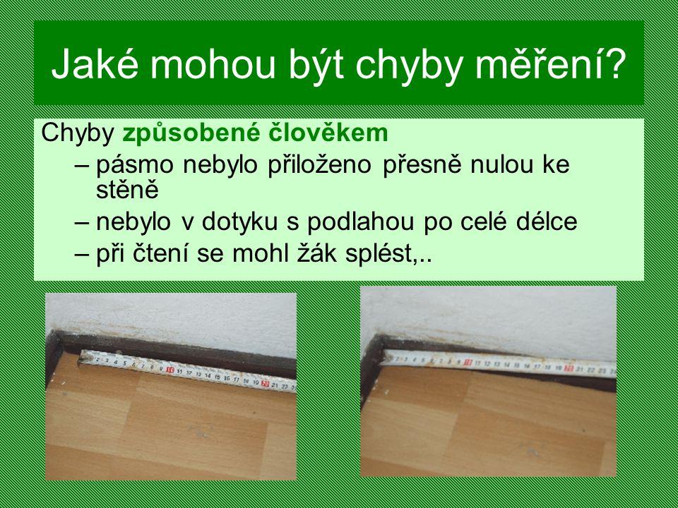 Jaké mohou být chyby měření? Chyby způsobené člověkem –pásmo nebylo přiloženo přesně nulou ke stěně –nebylo v dotyku s podlahou po celé délce –při čte
