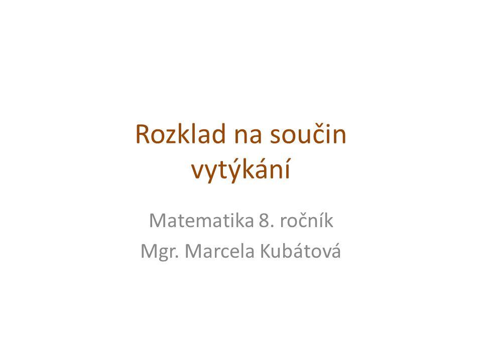 Rozklad na součin vytýkání Matematika 8. ročník Mgr. Marcela Kubátová