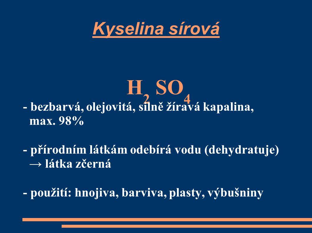 Kyselina sírová H 2 SO 4 - bezbarvá, olejovitá, silně žíravá kapalina, max. 98% - přírodním látkám odebírá vodu (dehydratuje) → látka zčerná - použití