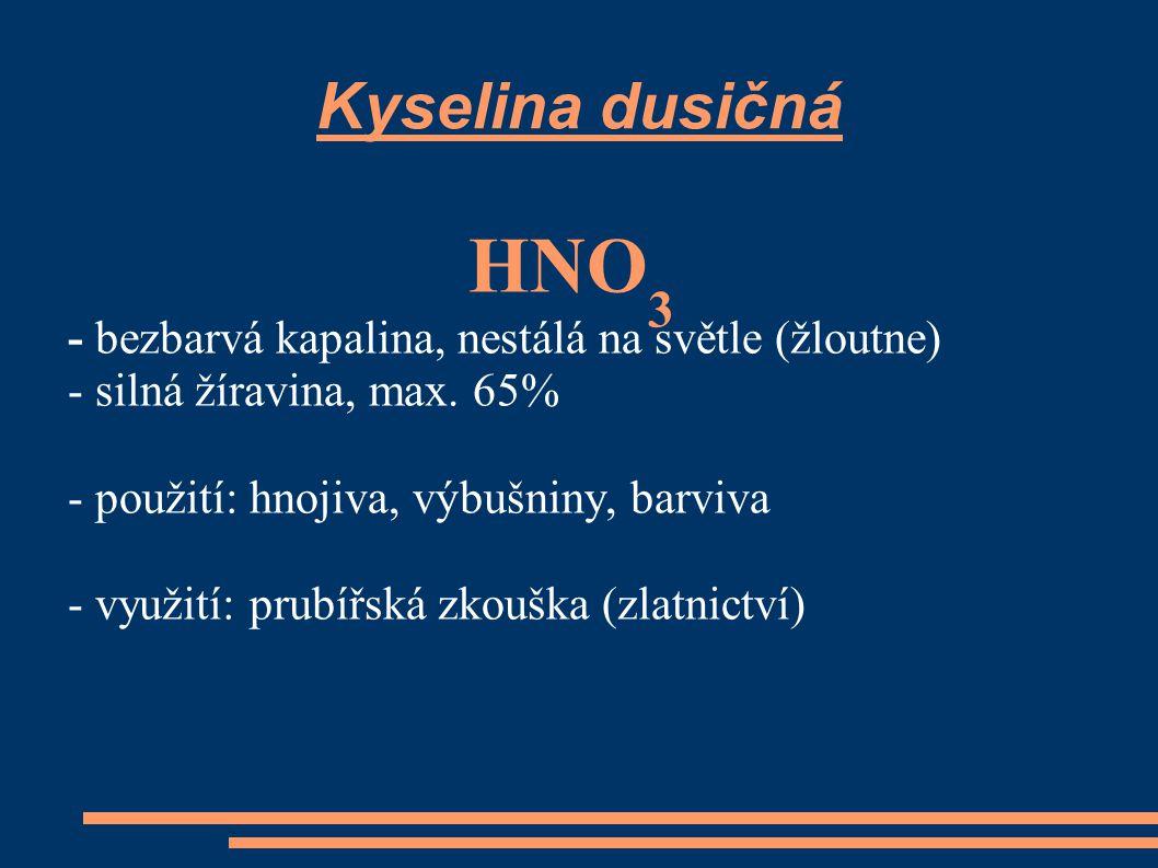 Kyselina dusičná HNO 3 - bezbarvá kapalina, nestálá na světle (žloutne) - silná žíravina, max. 65% - použití: hnojiva, výbušniny, barviva - využití: p