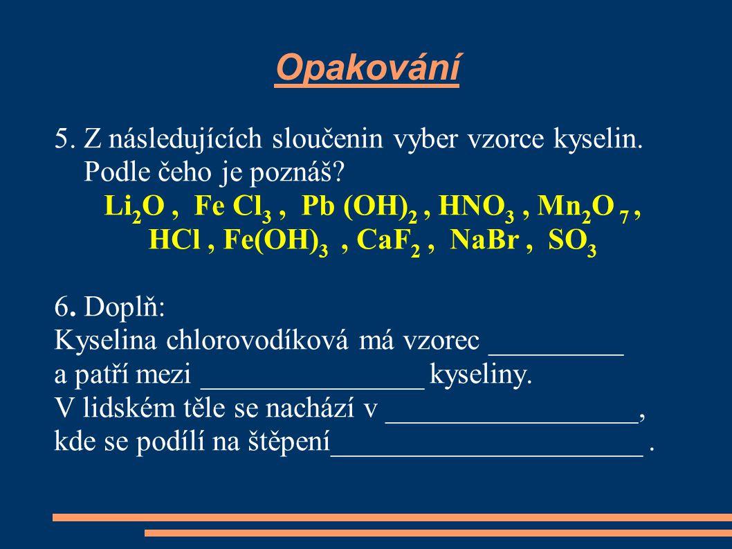 Opakování 5. Z následujících sloučenin vyber vzorce kyselin. Podle čeho je poznáš? Li 2 O, Fe Cl 3, Pb (OH) 2, HNO 3, Mn 2 O 7, HCl, Fe(OH) 3, CaF 2,