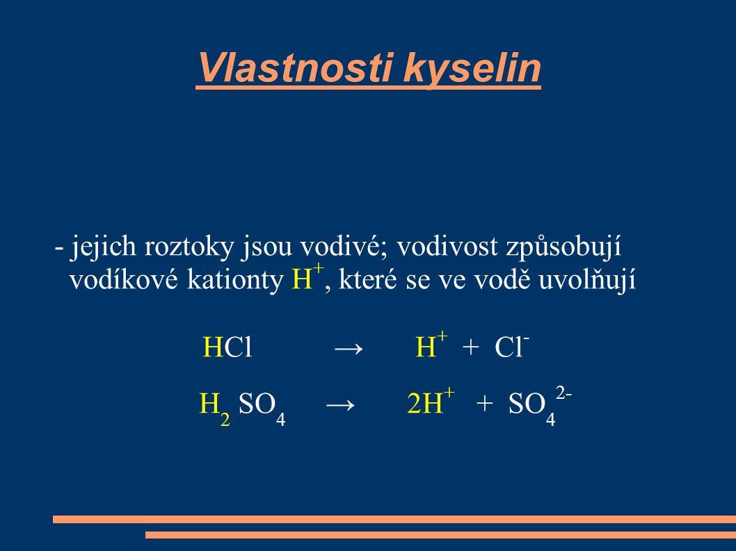 Vlastnosti kyselin - jejich roztoky jsou vodivé; vodivost způsobují vodíkové kationty H +, které se ve vodě uvolňují HCl → H + + Cl - H 2 SO 4 → 2H +