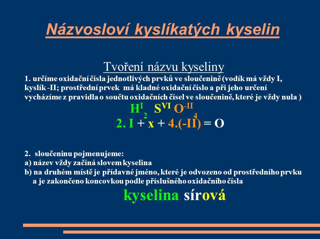 Názvosloví kyslíkatých kyselin Tvoření názvu kyseliny 1. určíme oxidační čísla jednotlivých prvků ve sloučenině (vodík má vždy I, kyslík -II; prostřed