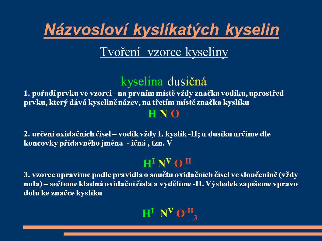 Názvosloví kyslíkatých kyselin Tvoření vzorce kyseliny kyselina dusičná 1. pořadí prvku ve vzorci - na prvním místě vždy značka vodíku, uprostřed prvk