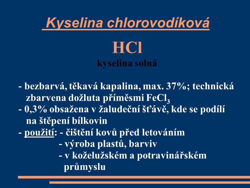 Kyselina chlorovodíková HCl kyselina solná - bezbarvá, těkavá kapalina, max. 37%; technická zbarvena dožluta příměsmi FeCl 3 - 0,3% obsažena v žaludeč