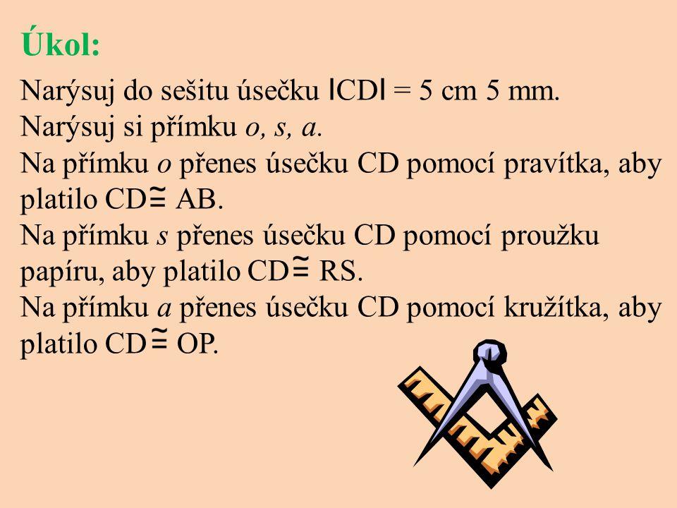 Úkol: Narýsuj do sešitu úsečku I CD I = 5 cm 5 mm. Narýsuj si přímku o, s, a. Na přímku o přenes úsečku CD pomocí pravítka, aby platilo CD AB. Na přím