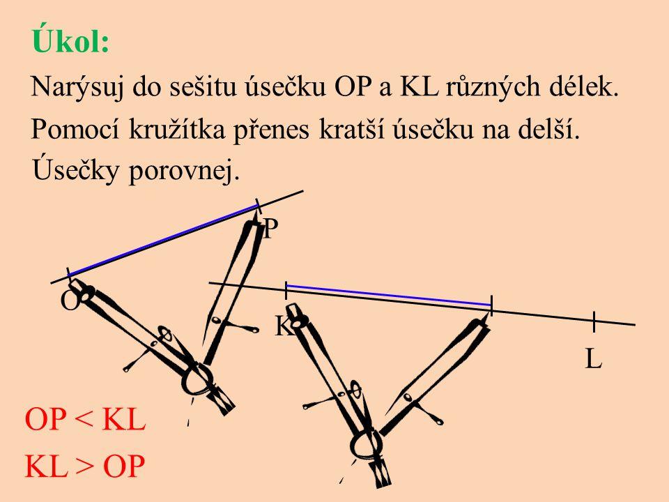 Narýsuj do sešitu úsečku OP a KL různých délek. Pomocí kružítka přenes kratší úsečku na delší. Úsečky porovnej. Úkol: O P K L OP < KL KL > OP