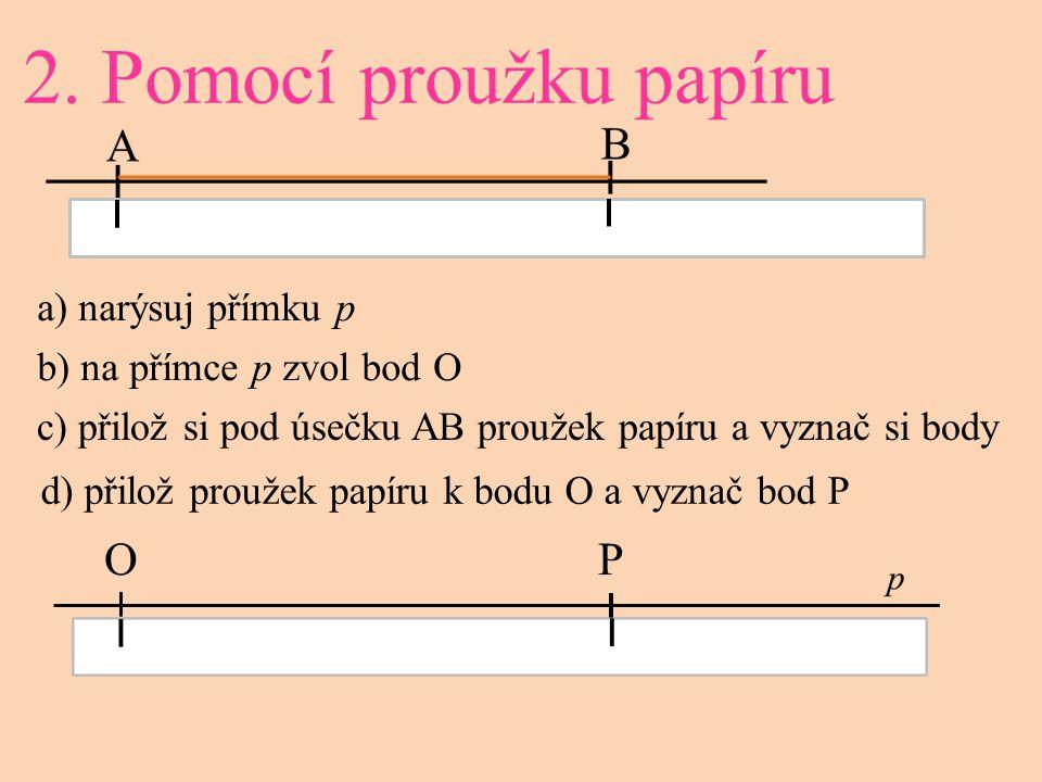 2. Pomocí proužku papíru O a) narýsuj přímku p b) na přímce p zvol bod O c) přilož si pod úsečku AB proužek papíru a vyznač si body d) přilož proužek