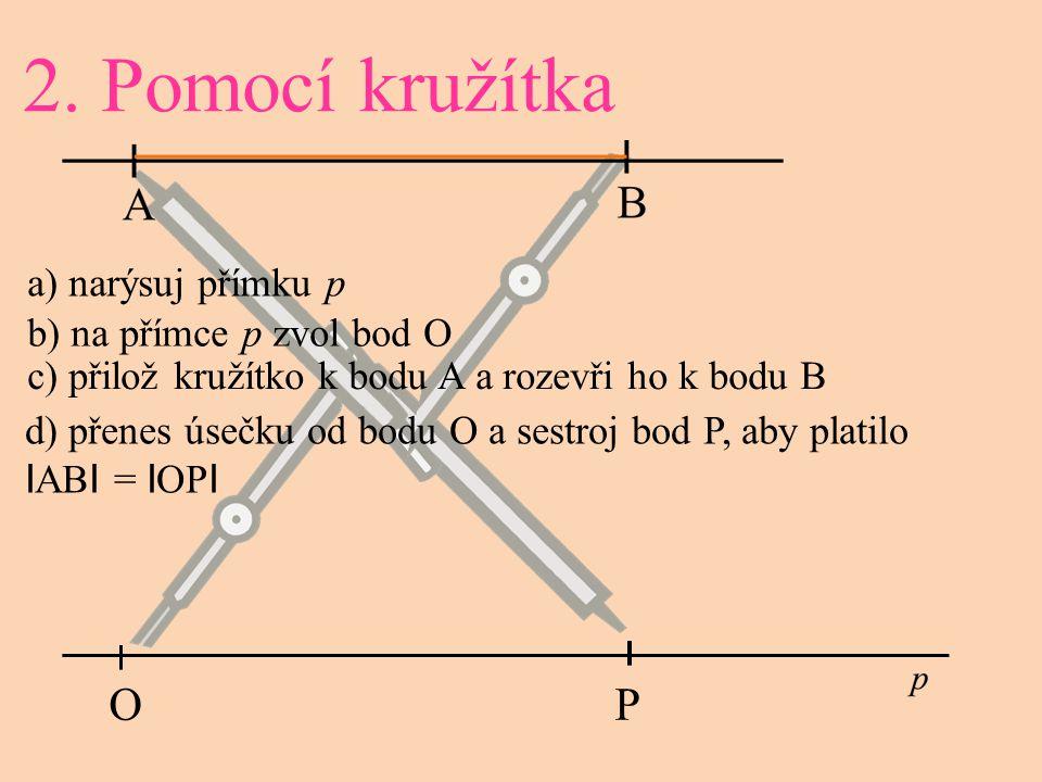 a) narýsuj přímku p b) na přímce p zvol bod O 2. Pomocí kružítka c) přilož kružítko k bodu A a rozevři ho k bodu B d) přenes úsečku od bodu O a sestro