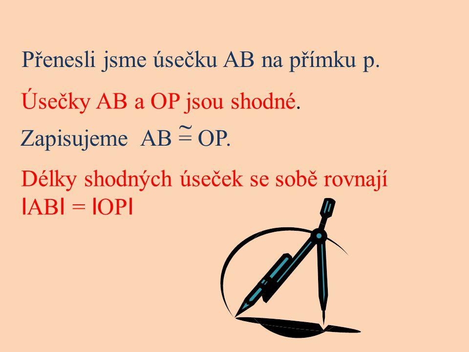 Přenesli jsme úsečku AB na přímku p. Úsečky AB a OP jsou shodné. Zapisujeme AB = OP. ~ Délky shodných úseček se sobě rovnají I AB I = I OP I
