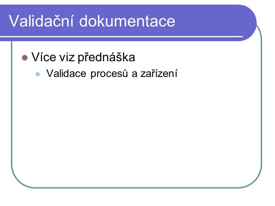 Validační dokumentace Více viz přednáška Validace procesů a zařízení
