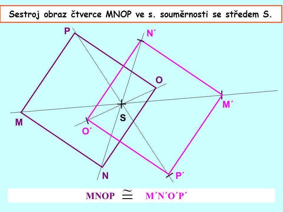 M N O P O´ P´ M´ N´ MNOP M´N´O´P´ S Sestroj obraz čtverce MNOP ve s. souměrnosti se středem S.