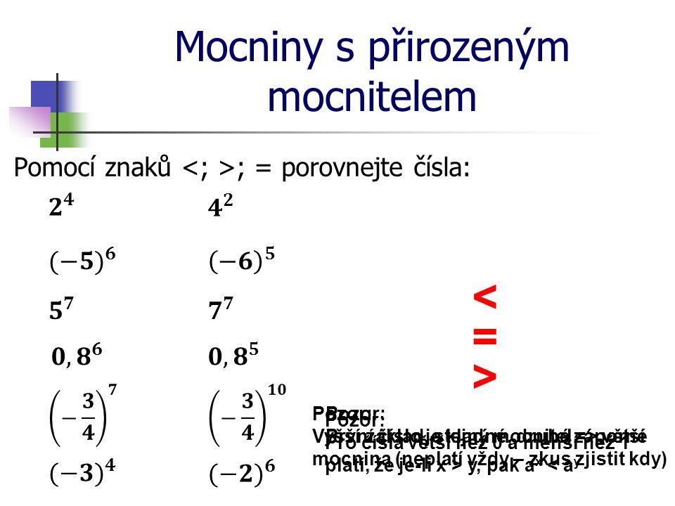 Mocniny s přirozeným mocnitelem Pomocí znaků ; = porovnejte čísla: < > = Pozor: Pro čísla větší než 0 a menší než 1 platí, že je-li x > y, pak a x < a