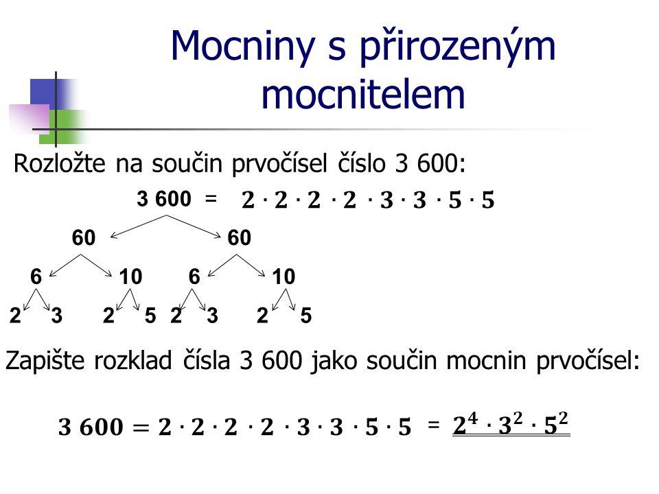 Mocniny s přirozeným mocnitelem Rozložte na součin prvočísel číslo 3 600: 3 600 60 6106 23252325 = Zapište rozklad čísla 3 600 jako součin mocnin prvo