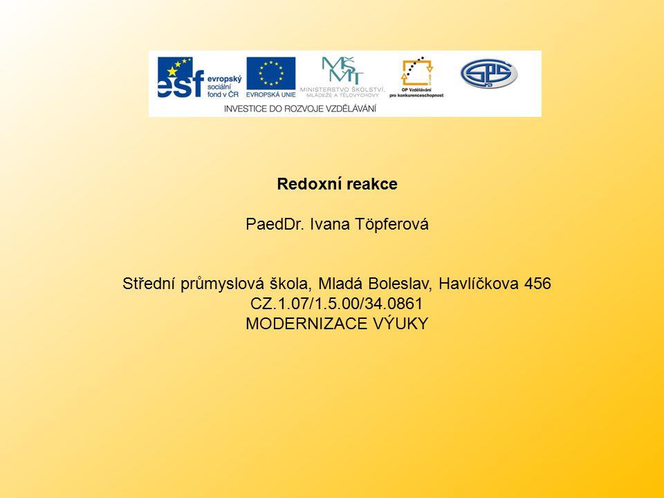 Redoxní reakce PaedDr. Ivana Töpferová Střední průmyslová škola, Mladá Boleslav, Havlíčkova 456 CZ.1.07/1.5.00/34.0861 MODERNIZACE VÝUKY