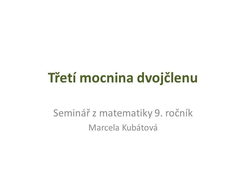 Třetí mocnina dvojčlenu Seminář z matematiky 9. ročník Marcela Kubátová
