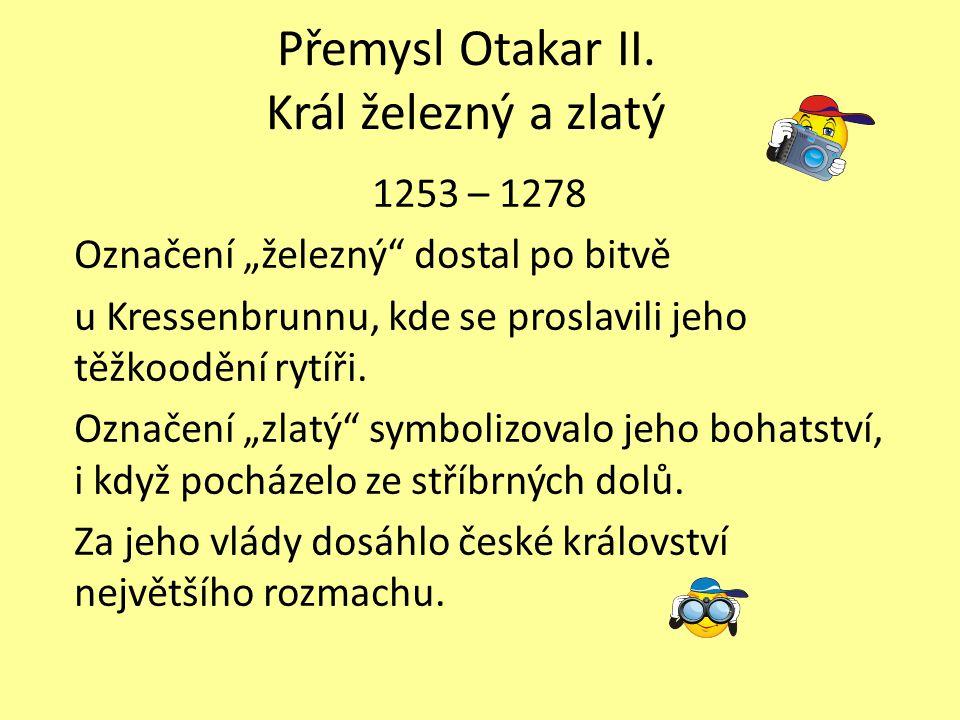 """Přemysl Otakar II. Král železný a zlatý 1253 – 1278 Označení """"železný"""" dostal po bitvě u Kressenbrunnu, kde se proslavili jeho těžkoodění rytíři. Ozna"""