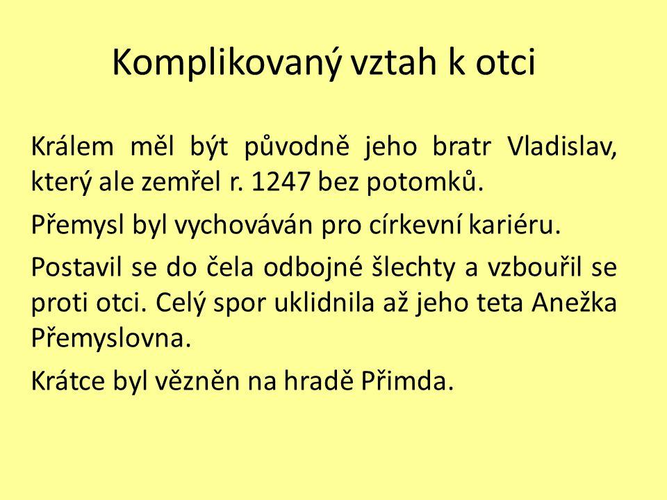 Komplikovaný vztah k otci Králem měl být původně jeho bratr Vladislav, který ale zemřel r. 1247 bez potomků. Přemysl byl vychováván pro církevní karié