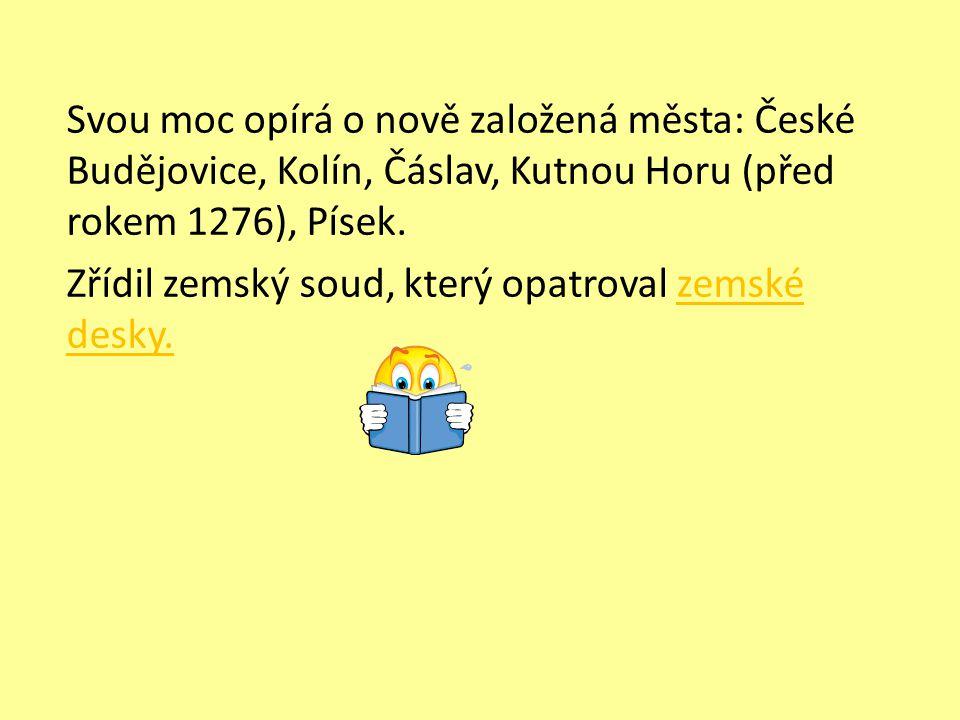 Svou moc opírá o nově založená města: České Budějovice, Kolín, Čáslav, Kutnou Horu (před rokem 1276), Písek. Zřídil zemský soud, který opatroval zemsk
