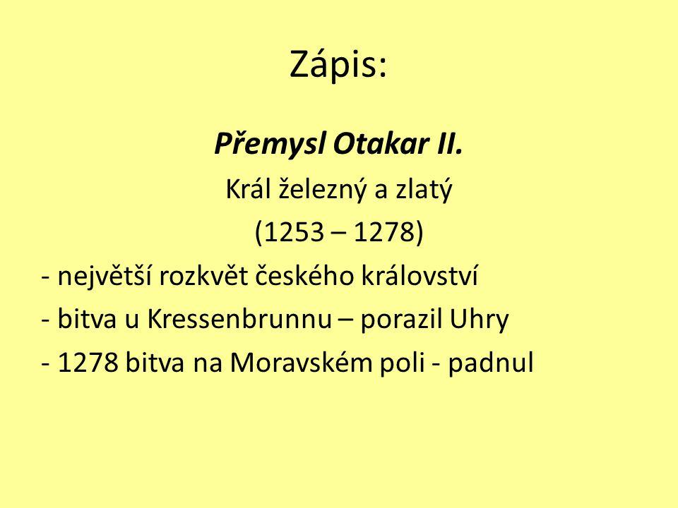 Zápis: Přemysl Otakar II. Král železný a zlatý (1253 – 1278) - největší rozkvět českého království - bitva u Kressenbrunnu – porazil Uhry - 1278 bitva