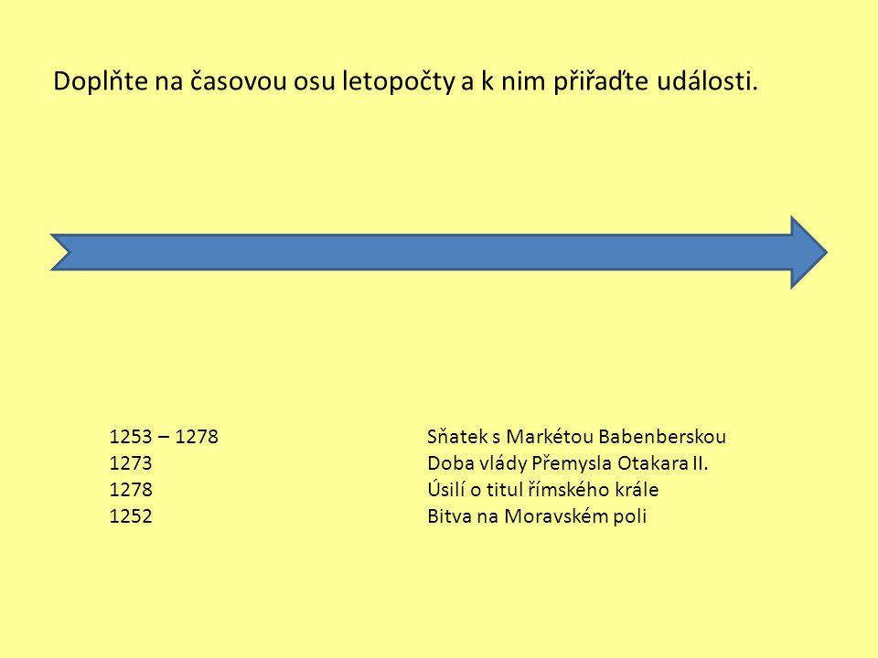 Doplňte na časovou osu letopočty a k nim přiřaďte události. 1253 – 1278 1273 1278 1252 Sňatek s Markétou Babenberskou Doba vlády Přemysla Otakara II.